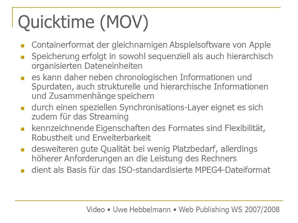 Quicktime (MOV) Containerformat der gleichnamigen Abspielsoftware von Apple Speicherung erfolgt in sowohl sequenziell als auch hierarchisch organisierten Dateneinheiten es kann daher neben chronologischen Informationen und Spurdaten, auch strukturelle und hierarchische Informationen und Zusammenhänge speichern durch einen speziellen Synchronisations-Layer eignet es sich zudem für das Streaming kennzeichnende Eigenschaften des Formates sind Flexibilität, Robustheit und Erweiterbarkeit desweiteren gute Qualität bei wenig Platzbedarf, allerdings höherer Anforderungen an die Leistung des Rechners dient als Basis für das ISO-standardisierte MPEG4-Dateiformat Video Uwe Hebbelmann Web Publishing WS 2007/2008