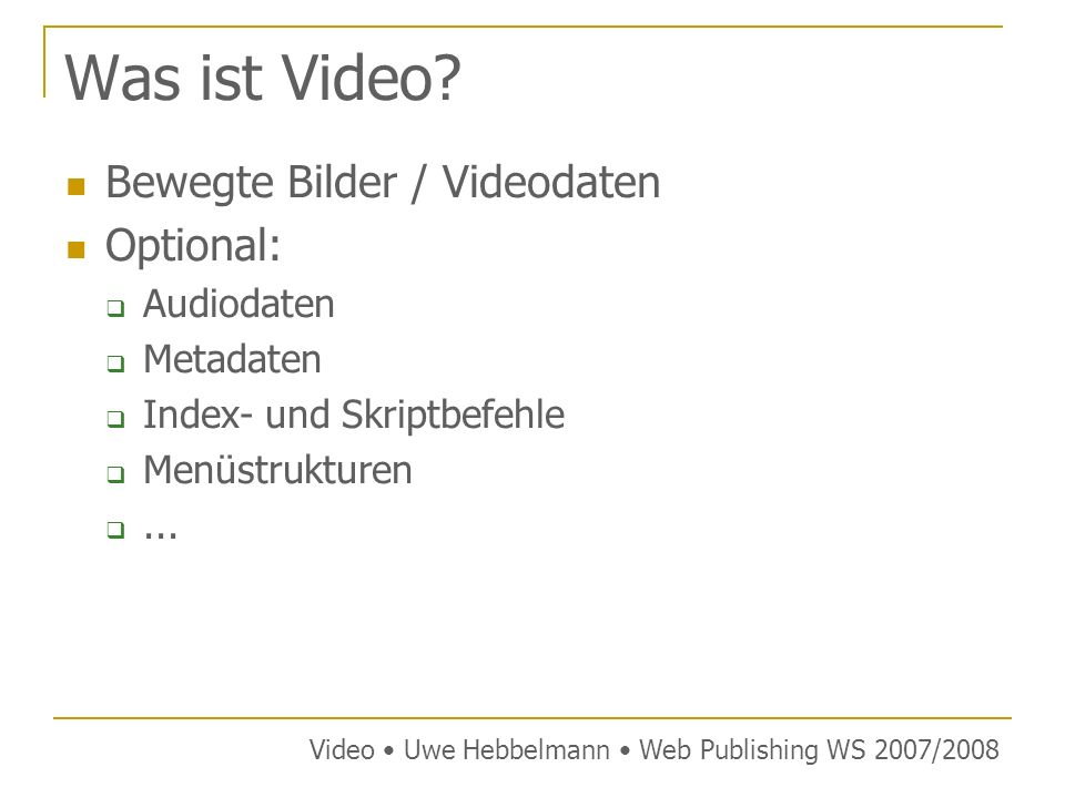 Videoformate bezeichnet Aufzeichnungsverfahren für Videos in der Regel analoges Videosignal als Basis dieses wird von analog nach digital umgewandelt und meist komprimiert gespeichert hierzu werden unterschiedliche Dateiformate verwendet Verfahren für die digitale Kodierung von bewegten Bildern und/oder Tönen werden Codecs genannt diese liefern rohe Nutzdaten, die in unterschiedlichen Containerformaten gespeichert werden können Video Uwe Hebbelmann Web Publishing WS 2007/2008