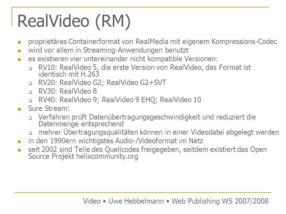 RealVideo (RM) proprietäres Containerformat von RealMedia mit eigenem Kompressions-Codec wird vor allem in Streaming-Anwendungen benutzt es existieren vier untereinander nicht kompatible Versionen: RV10: RealVideo 5, die erste Version von RealVideo, das Format ist identisch mit H.263 RV20: RealVideo G2; RealVideo G2+SVT RV30: RealVideo 8 RV40: RealVideo 9; RealVideo 9 EHQ; RealVideo 10 Sure Stream: Verfahren prüft Datenübertragungsgeschwindigkeit und reduziert die Datenmenge entsprechend mehrer Übertragungsqualitäten können in einer Videodatei abgelegt werden in den 1990ern wichtigstes Audio-/Videoformat im Netz seit 2002 sind Teile des Quellcodes freigegeben, seitdem existiert das Open Source Projekt helixcommunity.org Video Uwe Hebbelmann Web Publishing WS 2007/2008