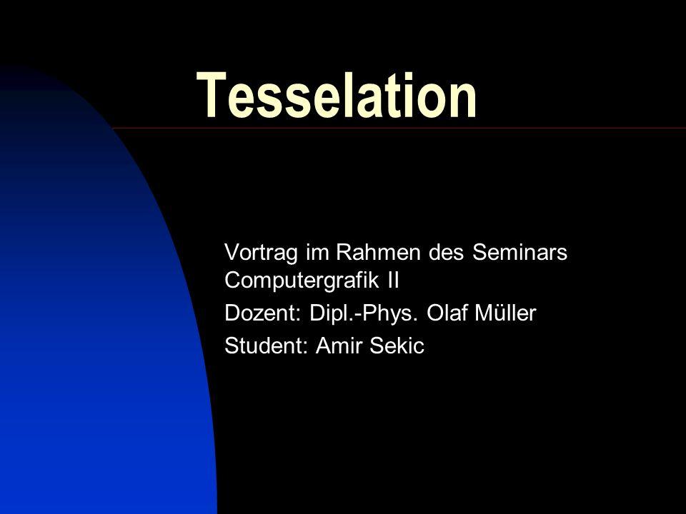 Tesselation Vortrag im Rahmen des Seminars Computergrafik II Dozent: Dipl.-Phys. Olaf Müller Student: Amir Sekic