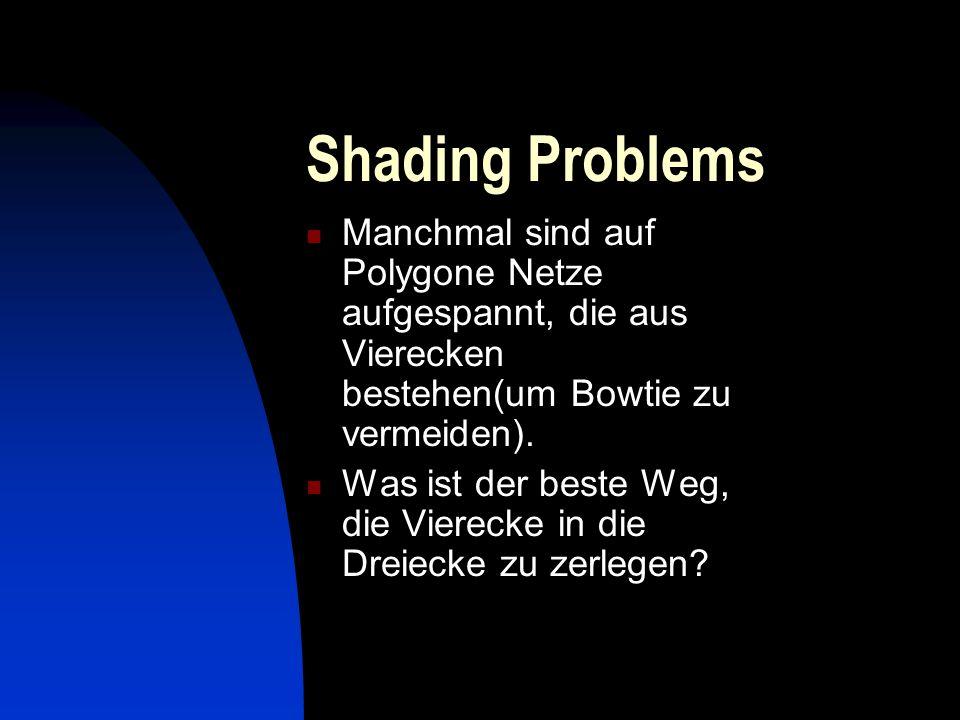 Shading Problems Manchmal sind auf Polygone Netze aufgespannt, die aus Vierecken bestehen(um Bowtie zu vermeiden). Was ist der beste Weg, die Vierecke