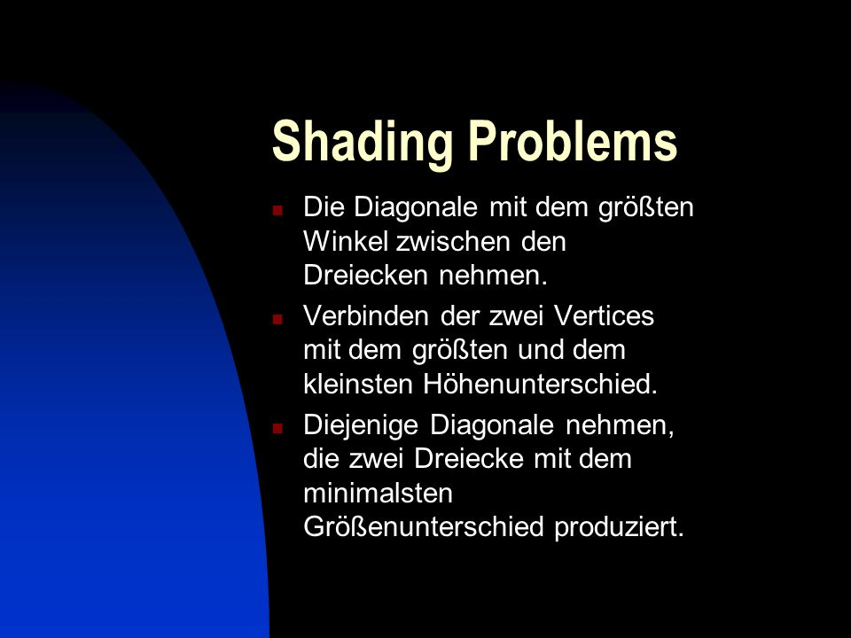 Shading Problems Die Diagonale mit dem größten Winkel zwischen den Dreiecken nehmen. Verbinden der zwei Vertices mit dem größten und dem kleinsten Höh