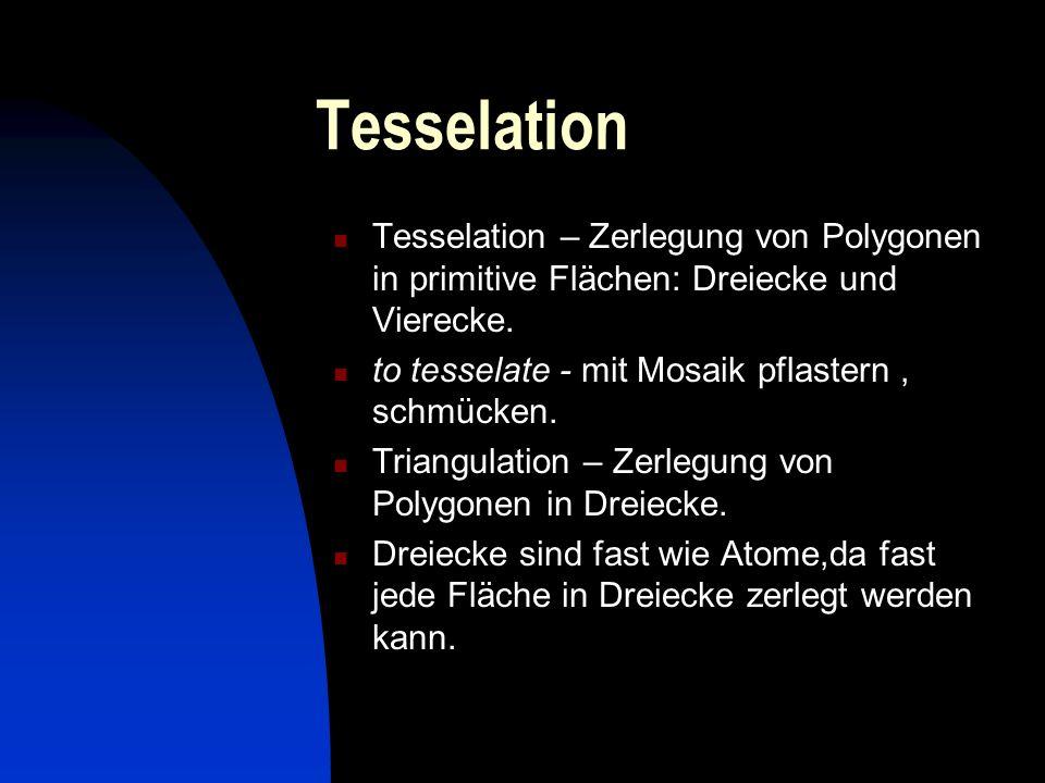 Tesselation Tesselation – Zerlegung von Polygonen in primitive Flächen: Dreiecke und Vierecke. to tesselate - mit Mosaik pflastern, schmücken. Triangu