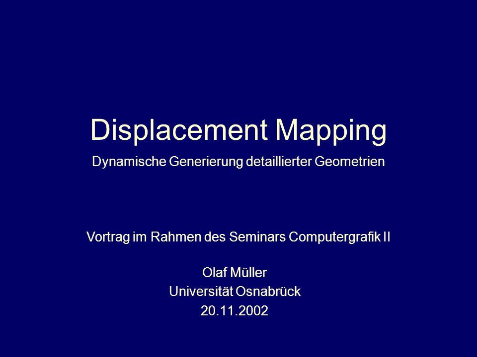 Displacement Mapping Olaf Müller Universität Osnabrück 20.11.2002 Vortrag im Rahmen des Seminars Computergrafik II Dynamische Generierung detaillierte