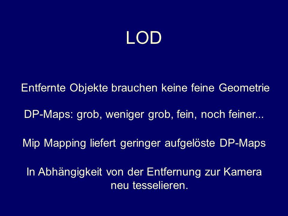 LOD Entfernte Objekte brauchen keine feine Geometrie Mip Mapping liefert geringer aufgelöste DP-Maps In Abhängigkeit von der Entfernung zur Kamera neu