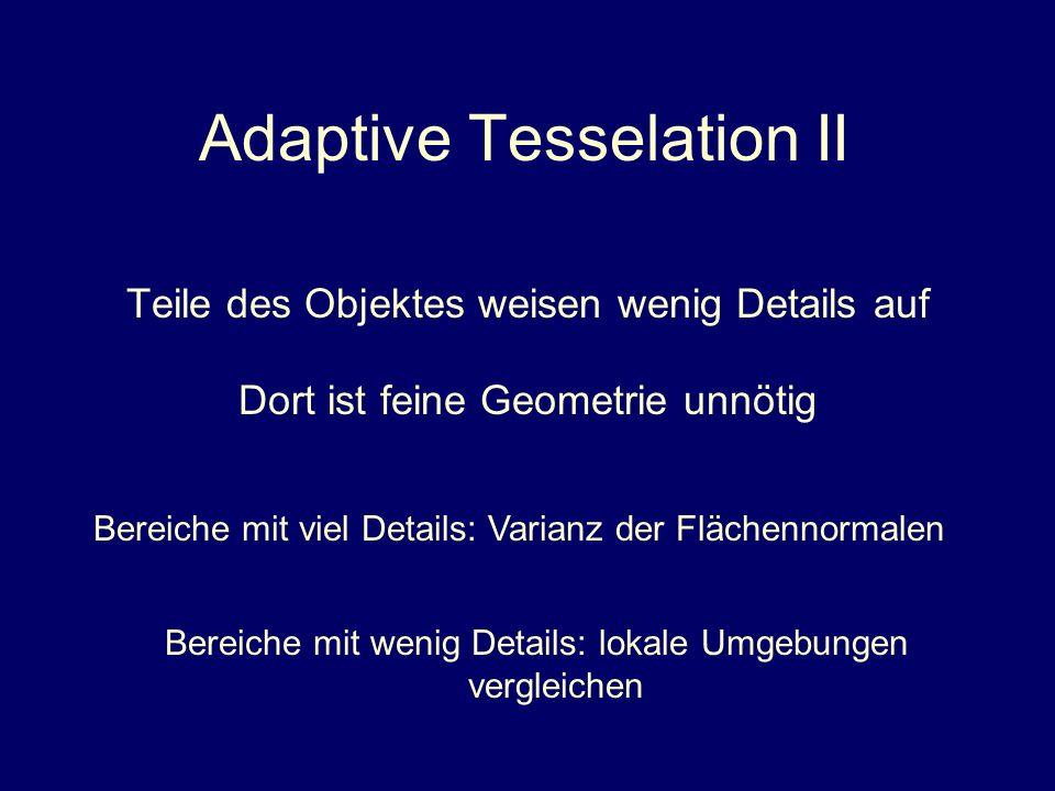 Adaptive Tesselation II Teile des Objektes weisen wenig Details auf Dort ist feine Geometrie unnötig Bereiche mit viel Details: Varianz der Flächennor
