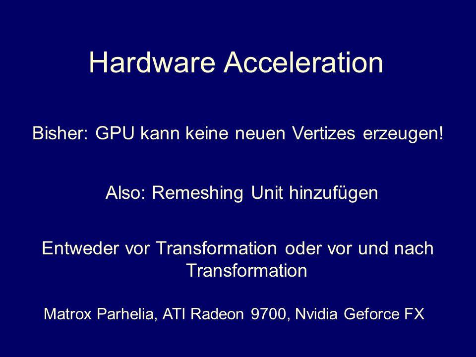 Hardware Acceleration Bisher: GPU kann keine neuen Vertizes erzeugen! Also: Remeshing Unit hinzufügen Entweder vor Transformation oder vor und nach Tr
