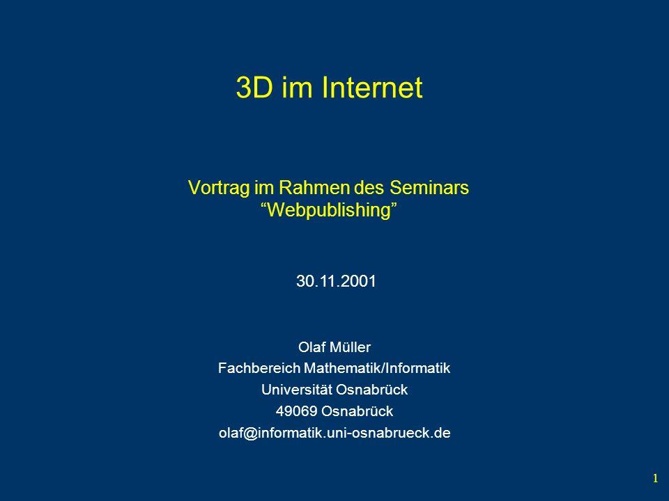 1 3D im Internet Vortrag im Rahmen des Seminars Webpublishing Olaf Müller Fachbereich Mathematik/Informatik Universität Osnabrück 49069 Osnabrück olaf@informatik.uni-osnabrueck.de 30.11.2001