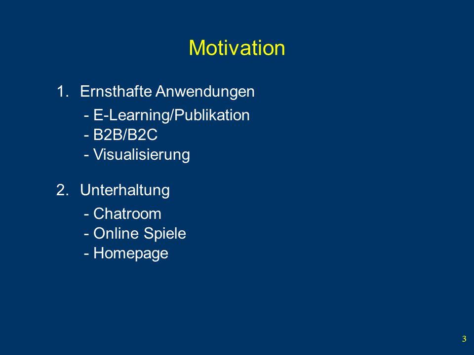 3 Motivation 1.Ernsthafte Anwendungen - E-Learning/Publikation - B2B/B2C - Visualisierung - Online Spiele - Chatroom 2.Unterhaltung - Homepage