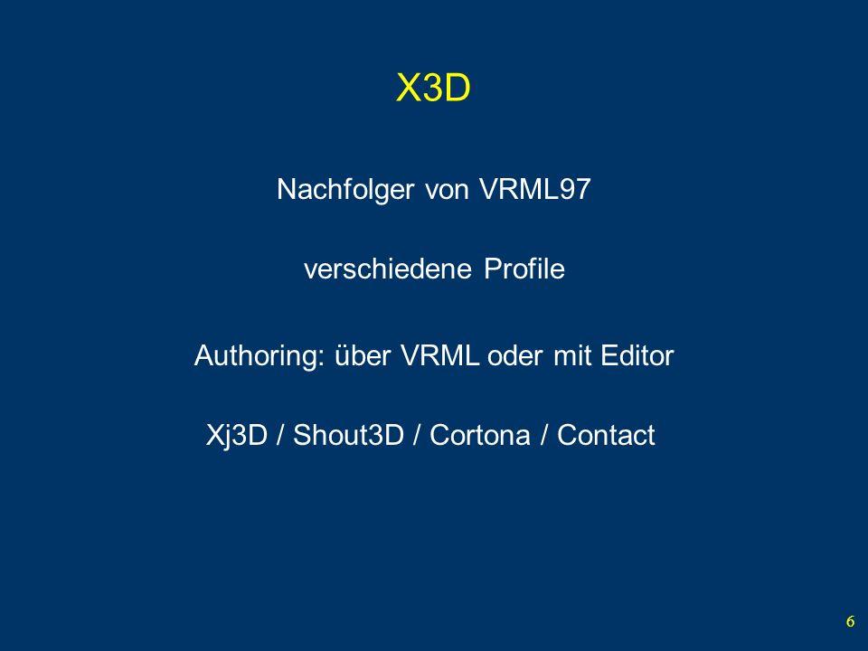 6 X3D Nachfolger von VRML97 Authoring: über VRML oder mit Editor Xj3D / Shout3D / Cortona / Contact verschiedene Profile