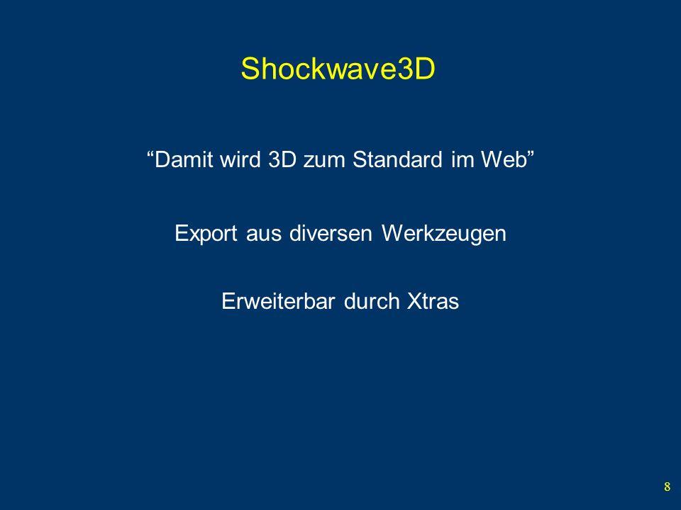 8 Shockwave3D Damit wird 3D zum Standard im Web Export aus diversen Werkzeugen Erweiterbar durch Xtras