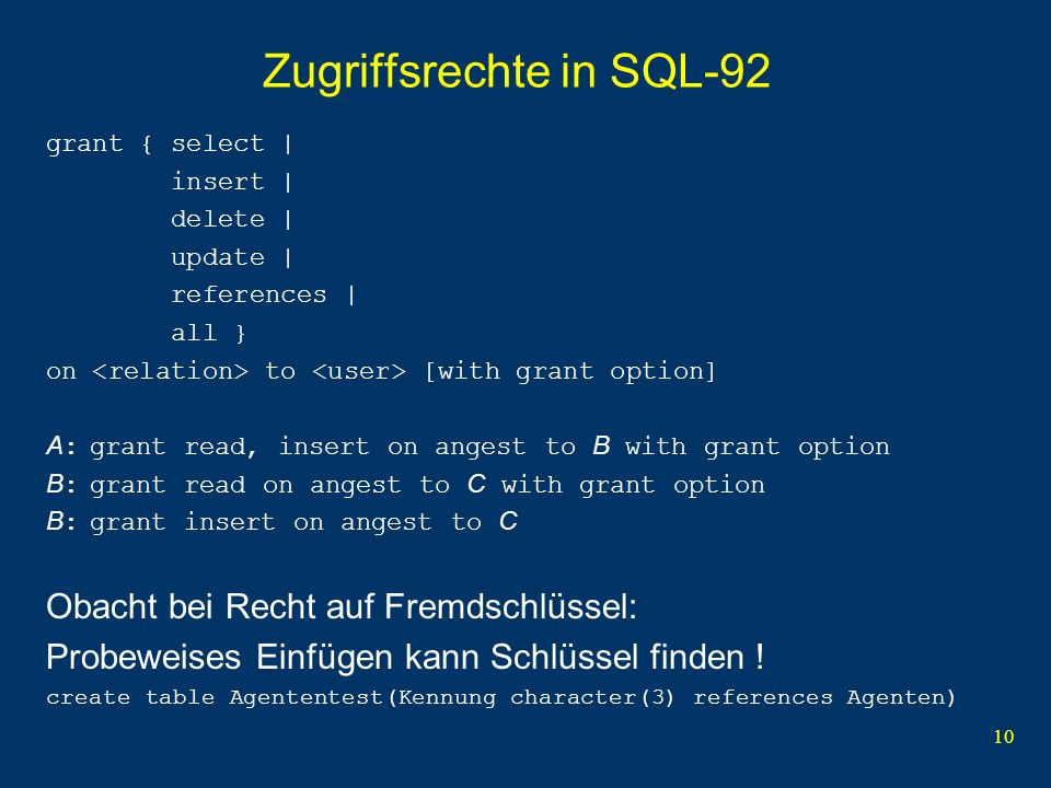 10 Zugriffsrechte in SQL-92 grant { select | insert | delete | update | references | all } on to [with grant option] A :grant read, insert on angest t