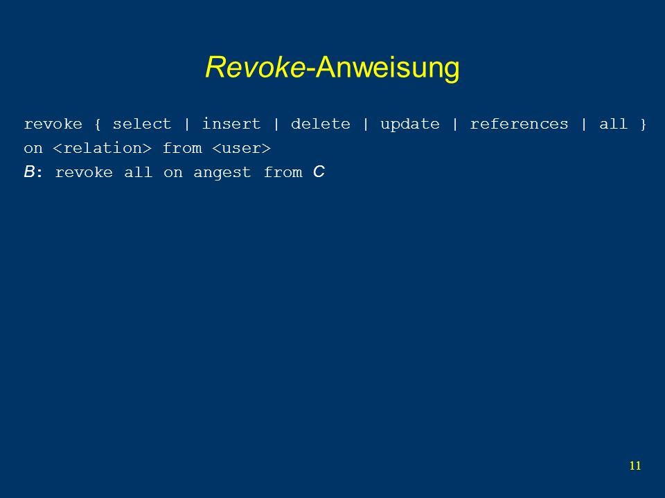 11 Revoke-Anweisung revoke { select | insert | delete | update | references | all } on from B : revoke all on angest from C