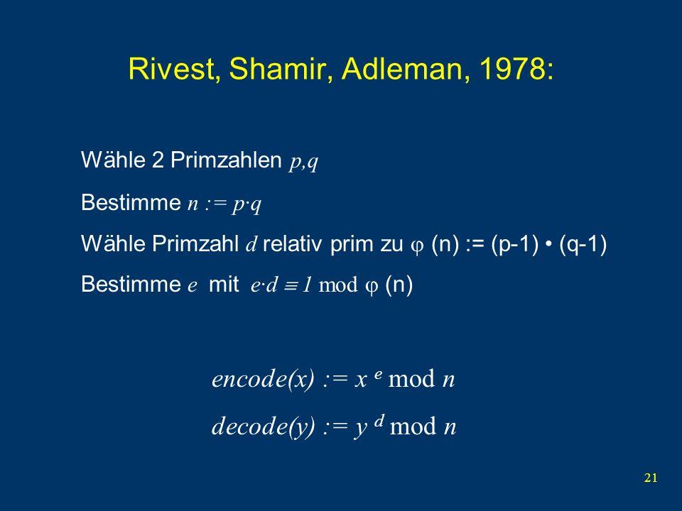 21 Rivest, Shamir, Adleman, 1978: Wähle 2 Primzahlen p,q Bestimme n := p·q Wähle Primzahl d relativ prim zu (n) := (p-1) (q-1) Bestimme e mit e·d 1 mo