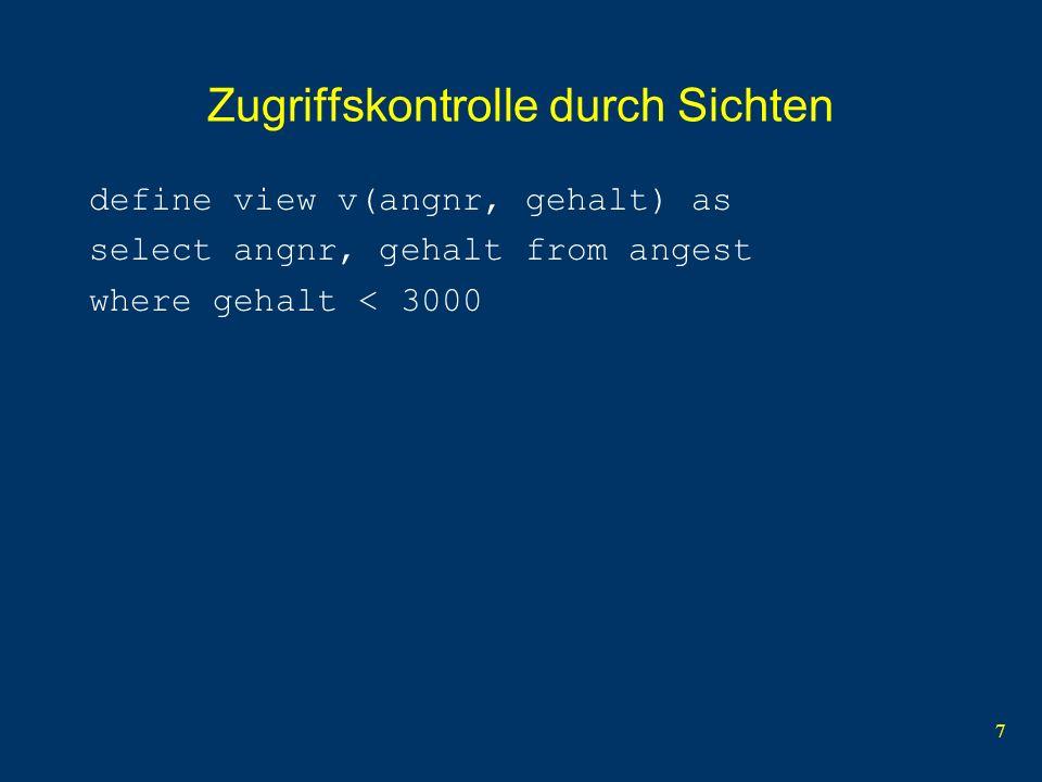 7 Zugriffskontrolle durch Sichten define view v(angnr, gehalt) as select angnr, gehalt from angest where gehalt < 3000