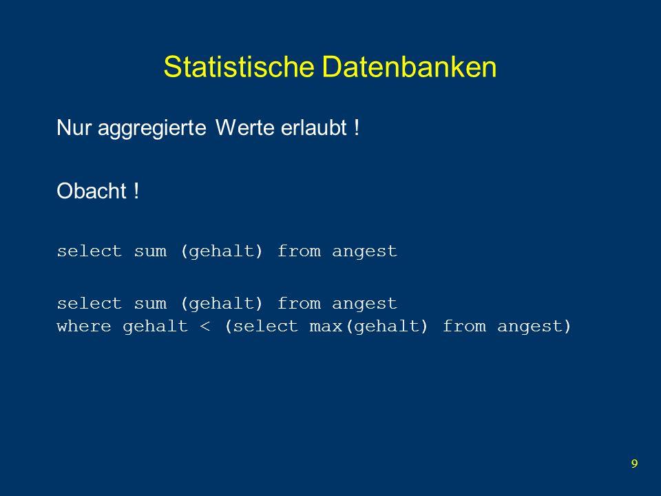 9 Statistische Datenbanken Nur aggregierte Werte erlaubt ! Obacht ! select sum (gehalt) from angest select sum (gehalt) from angest where gehalt < (se