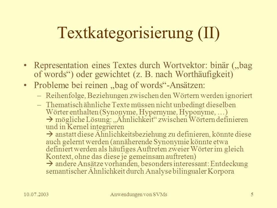 10.07.2003Anwendungen von SVMs6 Eigenschaften von Textklassifikationsaufgaben Sehr viele Features (Wörter im Lexikon) Wenige irrelevante Features Aber: sparse input vectors Oft sind die Kategorien linear trennbar, falls nicht, kann mit entsprechendem Kernel nachgeholfen werden SVM scheinen zur Textklassifikation eine gute Idee zu sein