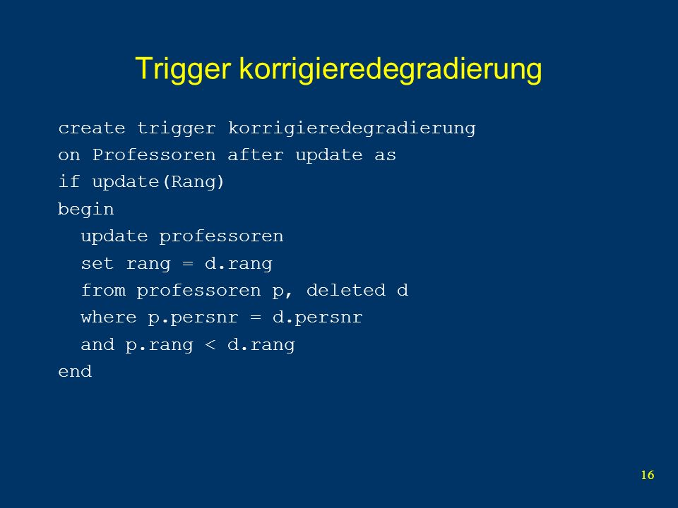 16 Trigger korrigieredegradierung create trigger korrigieredegradierung on Professoren after update as if update(Rang) begin update professoren set rang = d.rang from professoren p, deleted d where p.persnr = d.persnr and p.rang < d.rang end