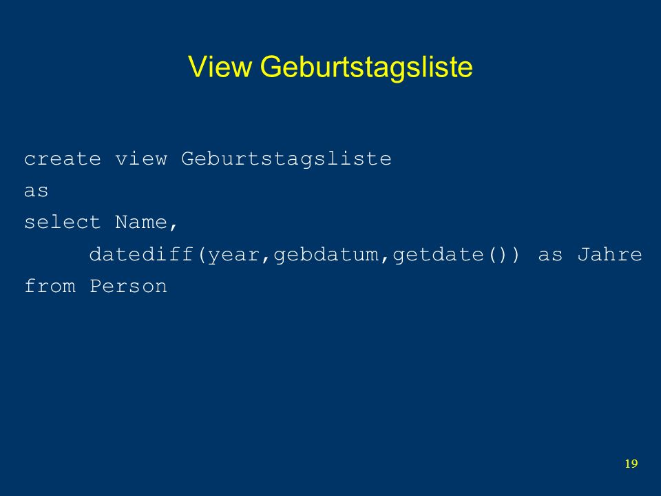 19 View Geburtstagsliste create view Geburtstagsliste as select Name, datediff(year,gebdatum,getdate()) as Jahre from Person
