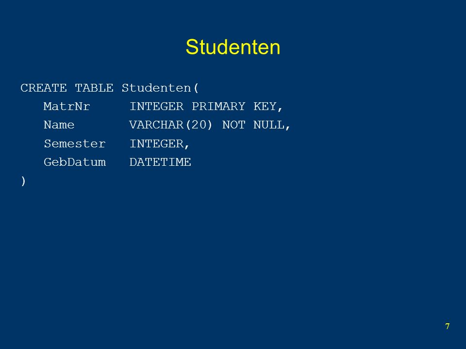7 Studenten CREATE TABLE Studenten( MatrNr INTEGER PRIMARY KEY, Name VARCHAR(20) NOT NULL, Semester INTEGER, GebDatum DATETIME )