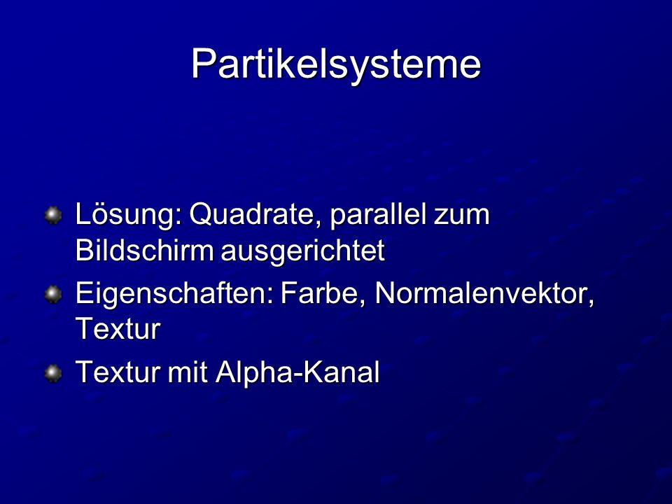 Partikelsysteme Lösung: Quadrate, parallel zum Bildschirm ausgerichtet Lösung: Quadrate, parallel zum Bildschirm ausgerichtet Eigenschaften: Farbe, Normalenvektor, Textur Eigenschaften: Farbe, Normalenvektor, Textur Textur mit Alpha-Kanal Textur mit Alpha-Kanal