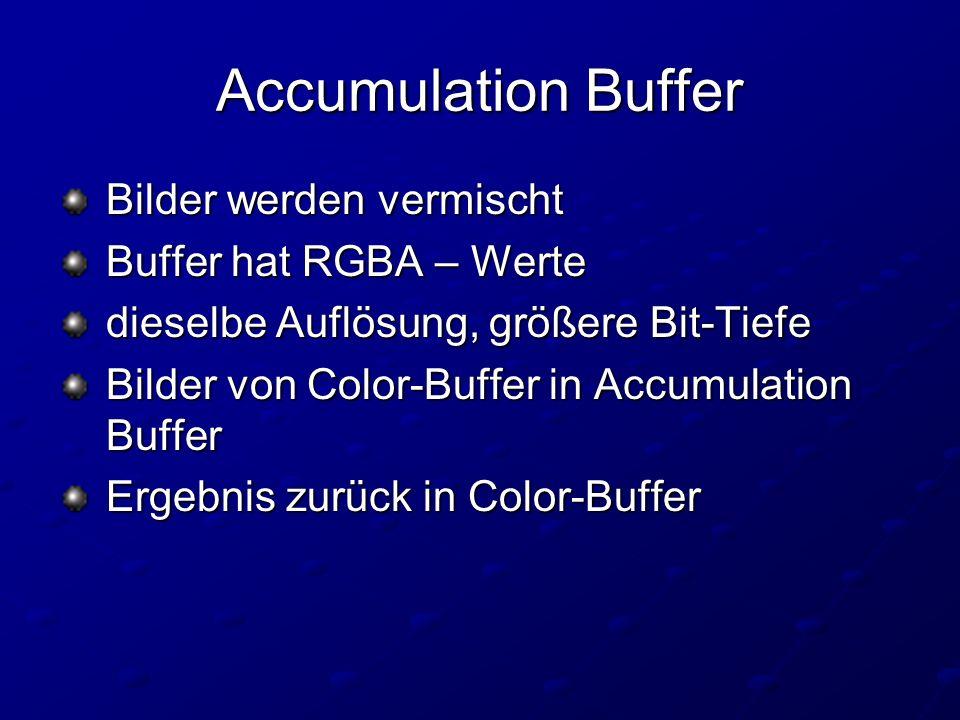 Accumulation Buffer Bilder werden vermischt Bilder werden vermischt Buffer hat RGBA – Werte Buffer hat RGBA – Werte dieselbe Auflösung, größere Bit-Tiefe dieselbe Auflösung, größere Bit-Tiefe Bilder von Color-Buffer in Accumulation Buffer Bilder von Color-Buffer in Accumulation Buffer Ergebnis zurück in Color-Buffer Ergebnis zurück in Color-Buffer
