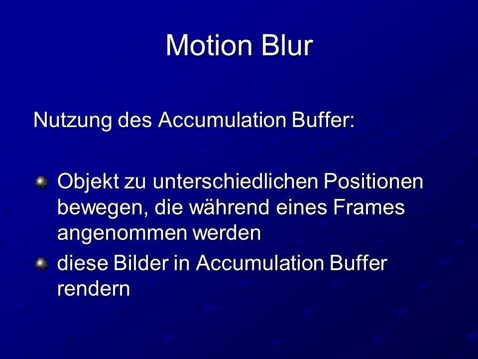 Motion Blur Nutzung des Accumulation Buffer: Objekt zu unterschiedlichen Positionen bewegen, die während eines Frames angenommen werden Objekt zu unterschiedlichen Positionen bewegen, die während eines Frames angenommen werden diese Bilder in Accumulation Buffer rendern diese Bilder in Accumulation Buffer rendern