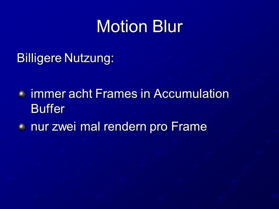 Motion Blur Billigere Nutzung: immer acht Frames in Accumulation Buffer immer acht Frames in Accumulation Buffer nur zwei mal rendern pro Frame nur zwei mal rendern pro Frame