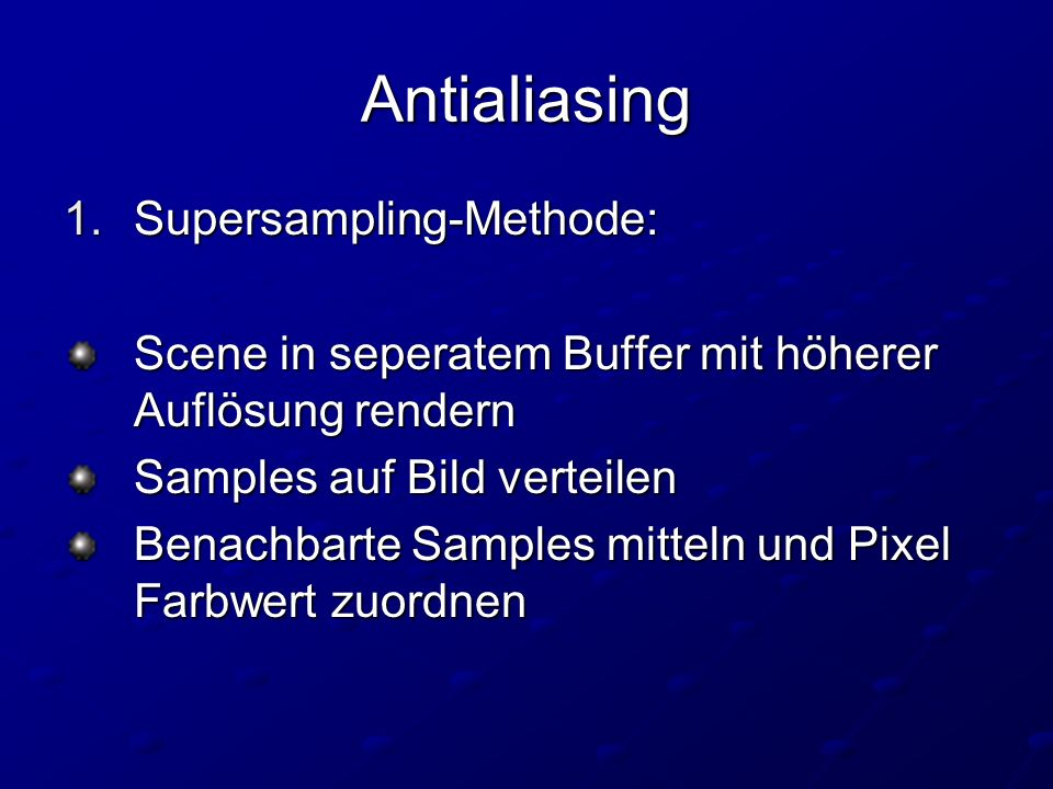 Antialiasing 1.Supersampling-Methode: Scene in seperatem Buffer mit höherer Auflösung rendern Samples auf Bild verteilen Benachbarte Samples mitteln und Pixel Farbwert zuordnen