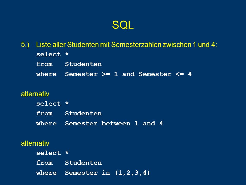 SQL 5.) Liste aller Studenten mit Semesterzahlen zwischen 1 und 4: select * from Studenten where Semester >= 1 and Semester <= 4 alternativ select * f