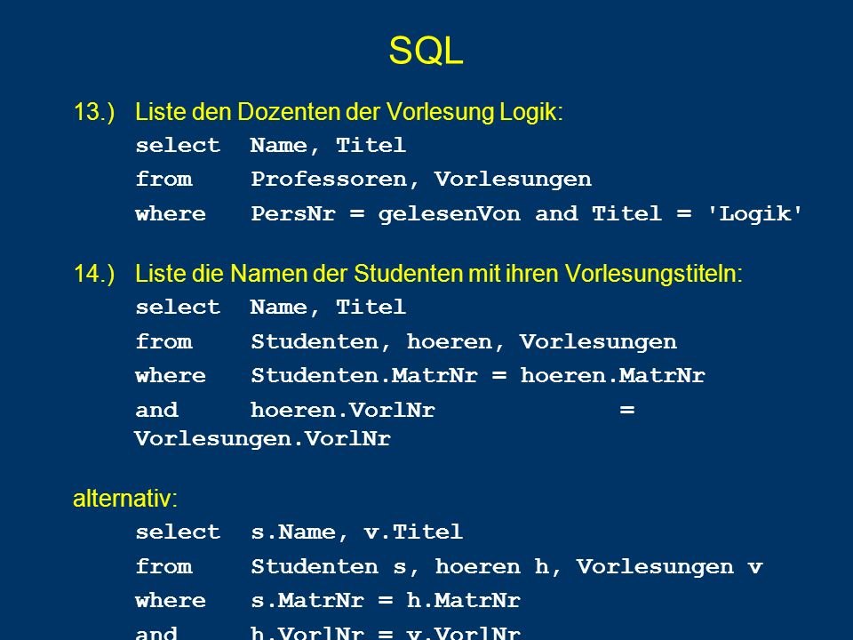 SQL 13.) Liste den Dozenten der Vorlesung Logik: select Name, Titel from Professoren, Vorlesungen wherePersNr = gelesenVon and Titel = Logik 14.) Liste die Namen der Studenten mit ihren Vorlesungstiteln: select Name, Titel from Studenten, hoeren, Vorlesungen whereStudenten.MatrNr = hoeren.MatrNr and hoeren.VorlNr = Vorlesungen.VorlNr alternativ: selects.Name, v.Titel from Studenten s, hoeren h, Vorlesungen v wheres.MatrNr = h.MatrNr and h.VorlNr = v.VorlNr