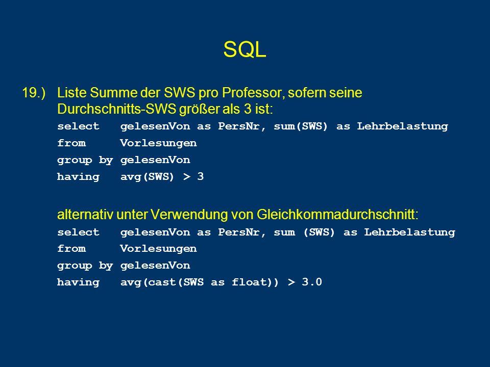 SQL 19.) Liste Summe der SWS pro Professor, sofern seine Durchschnitts-SWS größer als 3 ist: select gelesenVon as PersNr, sum(SWS) as Lehrbelastung fr