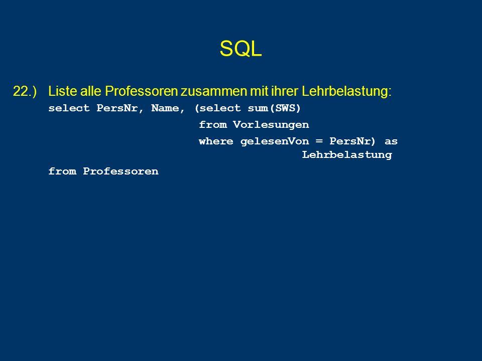 SQL 22.) Liste alle Professoren zusammen mit ihrer Lehrbelastung: select PersNr, Name, (select sum(SWS) from Vorlesungen where gelesenVon = PersNr) as