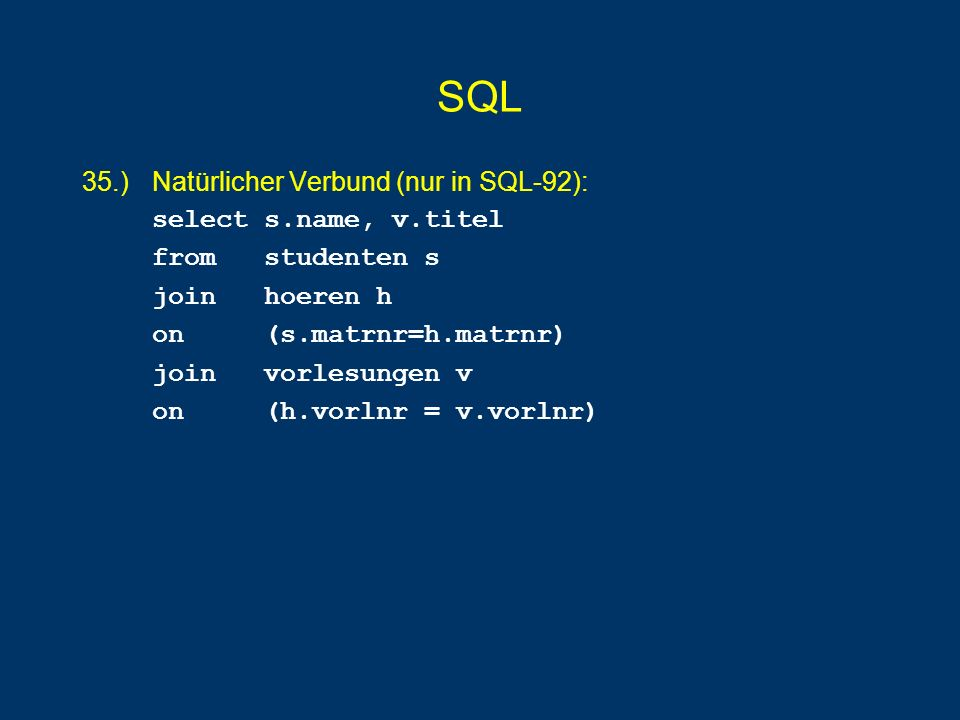 SQL 35.) Natürlicher Verbund (nur in SQL-92): select s.name, v.titel from studenten s join hoeren h on (s.matrnr=h.matrnr) join vorlesungen v on (h.vorlnr = v.vorlnr)