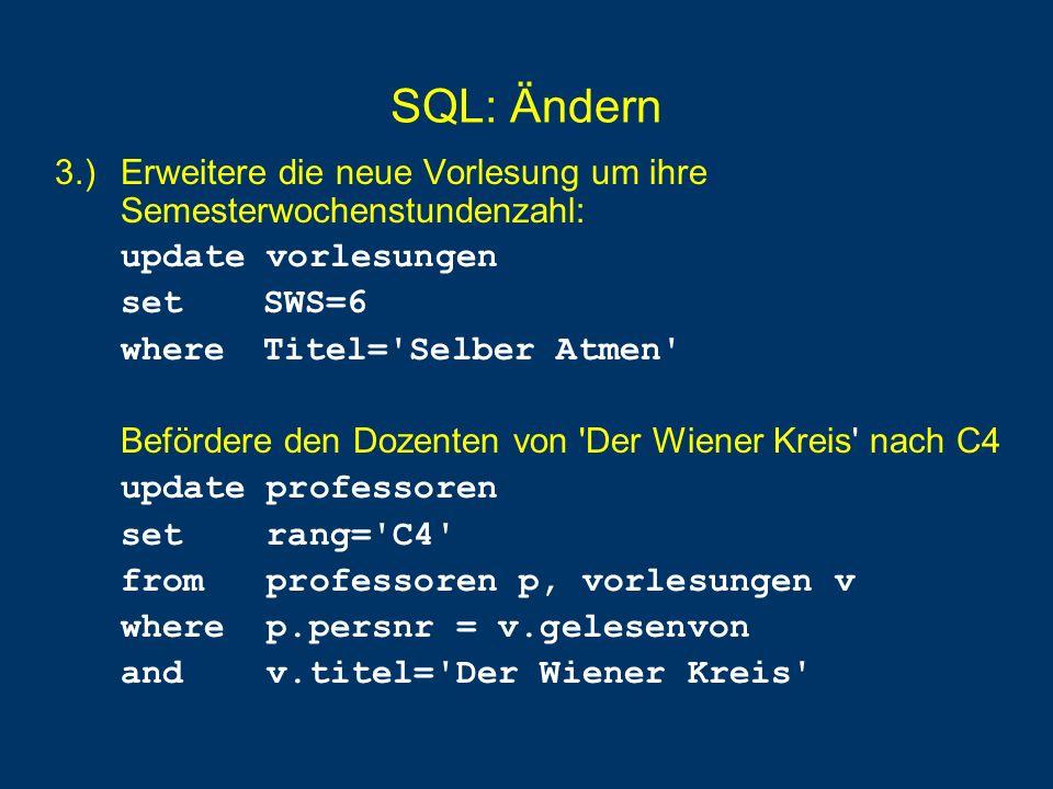 SQL: Ändern 3.) Erweitere die neue Vorlesung um ihre Semesterwochenstundenzahl: update vorlesungen set SWS=6 where Titel='Selber Atmen' Befördere den