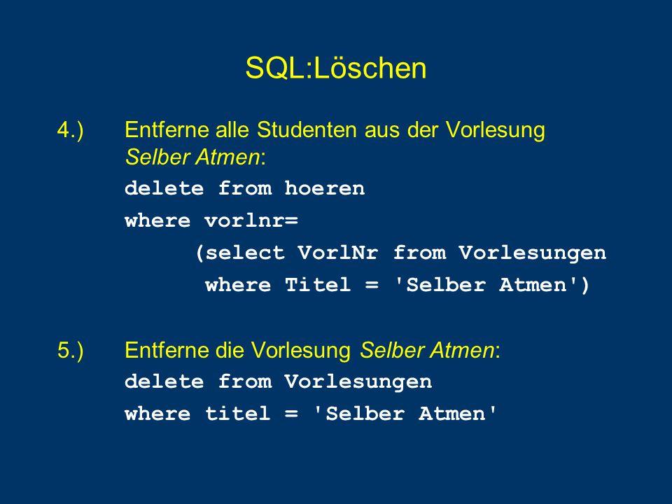 SQL:Löschen 4.) Entferne alle Studenten aus der Vorlesung Selber Atmen: delete from hoeren where vorlnr= (select VorlNr from Vorlesungen where Titel =
