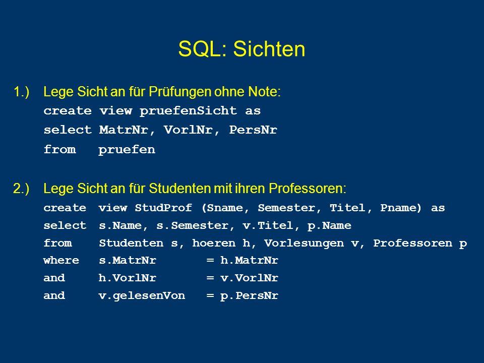 SQL: Sichten 1.) Lege Sicht an für Prüfungen ohne Note: create view pruefenSicht as select MatrNr, VorlNr, PersNr from pruefen 2.) Lege Sicht an für S