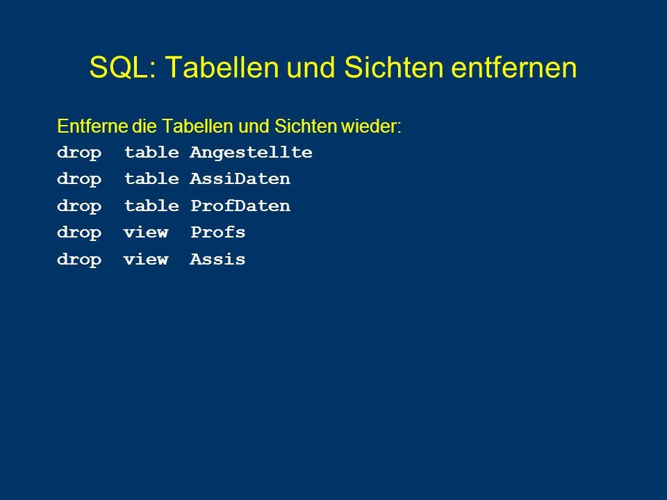 SQL: Tabellen und Sichten entfernen Entferne die Tabellen und Sichten wieder: drop table Angestellte drop table AssiDaten drop table ProfDaten drop vi