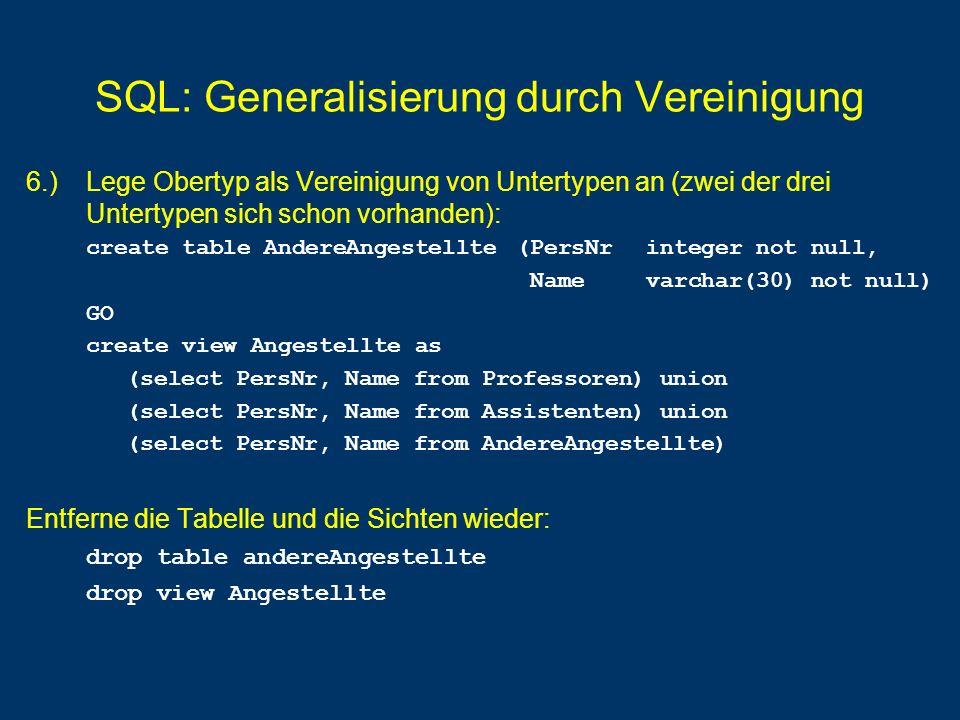 SQL: Generalisierung durch Vereinigung 6.) Lege Obertyp als Vereinigung von Untertypen an (zwei der drei Untertypen sich schon vorhanden): create table AndereAngestellte (PersNr integer not null, Namevarchar(30) not null) GO create view Angestellte as (select PersNr, Name from Professoren) union (select PersNr, Name from Assistenten) union (select PersNr, Name from AndereAngestellte) Entferne die Tabelle und die Sichten wieder: drop table andereAngestellte drop view Angestellte