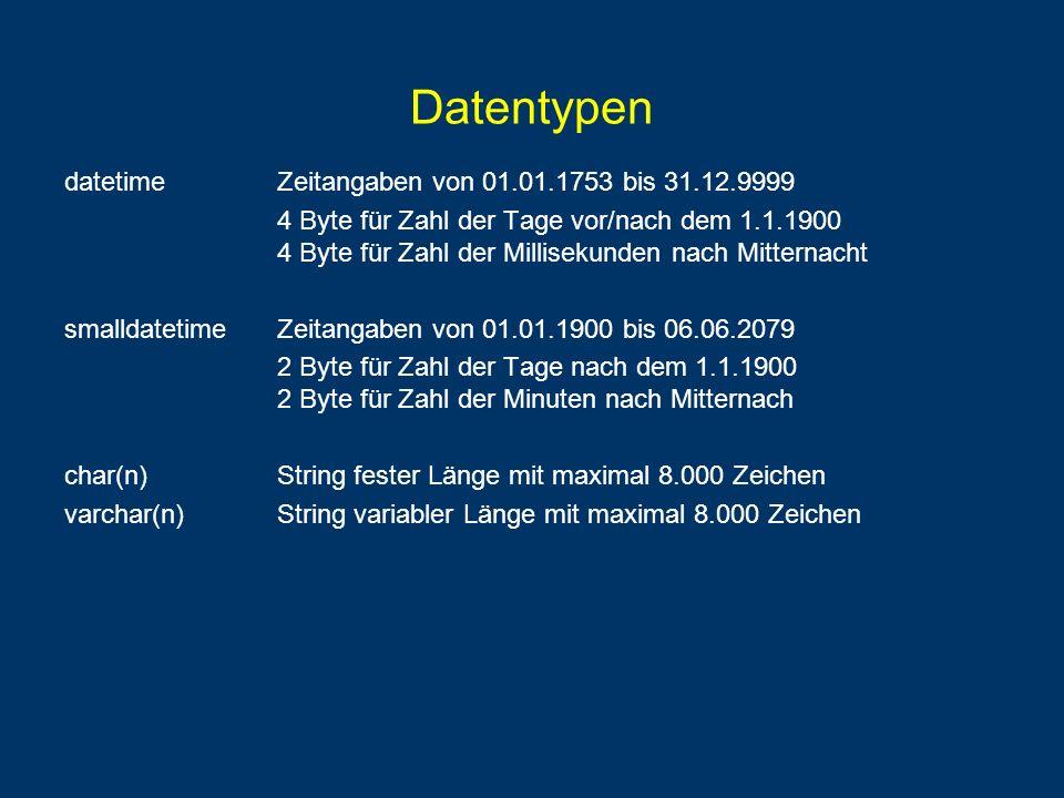 Datentypen textString variabler Länge mit maximal 2 31 Zeichen nchar(n)Unicode-Daten fester Länge mit maximal 4.000 Zeichen nvarchar(n)Unicode-Daten variabler Länge mit maximal 4.000 Zeichen ntextUnicode-Daten variabler Länge mit maximal 2 30 Zeichen binaryBinärdaten fester Länge mit maximal 8.000 Bytes nbinaryBinärdaten variabler Länge mit maximal 8.000 Bytes imageBinärdaten variabler Länge mit maximal 2 31 Bytes rowversion(früher: timestamp) eindeutig pro Datenbank wird hochgezählt bei INSERT + UPDATE uniqueidentifierweltweit eindeutiger Bezeichner (16 Byte lang) vergeben durch newid()