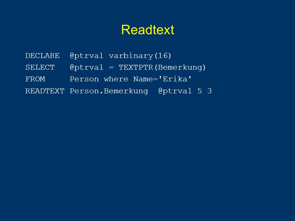Readtext DECLARE @ptrval varbinary(16) SELECT @ptrval = TEXTPTR(Bemerkung) FROM Person where Name= Erika READTEXT Person.Bemerkung @ptrval 5 3