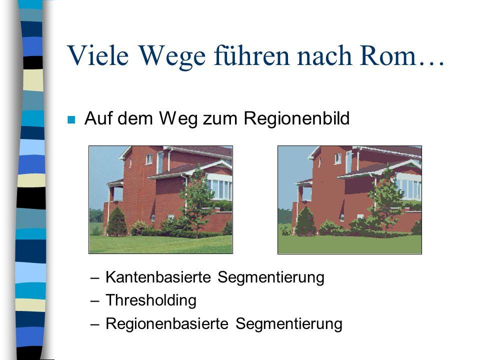 Viele Wege führen nach Rom… n Auf dem Weg zum Regionenbild –Kantenbasierte Segmentierung –Thresholding –Regionenbasierte Segmentierung