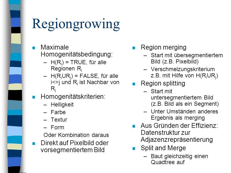 Regiongrowing n Maximale Homogenitätsbedingung: –H(R i ) = TRUE, für alle Regionen R i –H(R i UR j ) = FALSE, für alle i<>j und R i ist Nachbar von R