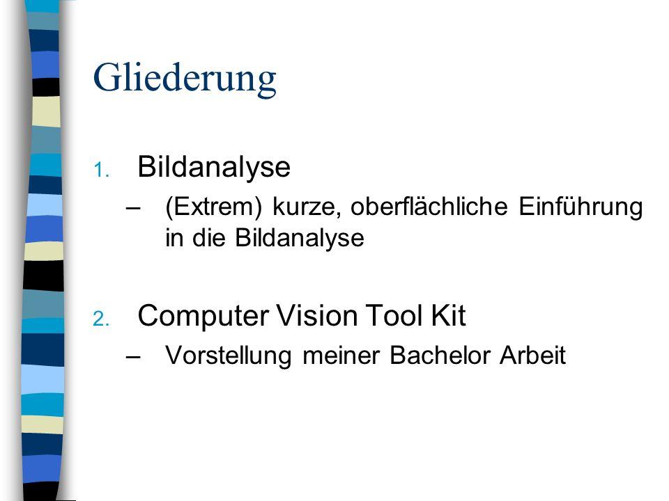 Gliederung 1. Bildanalyse –(Extrem) kurze, oberflächliche Einführung in die Bildanalyse 2. Computer Vision Tool Kit –Vorstellung meiner Bachelor Arbei