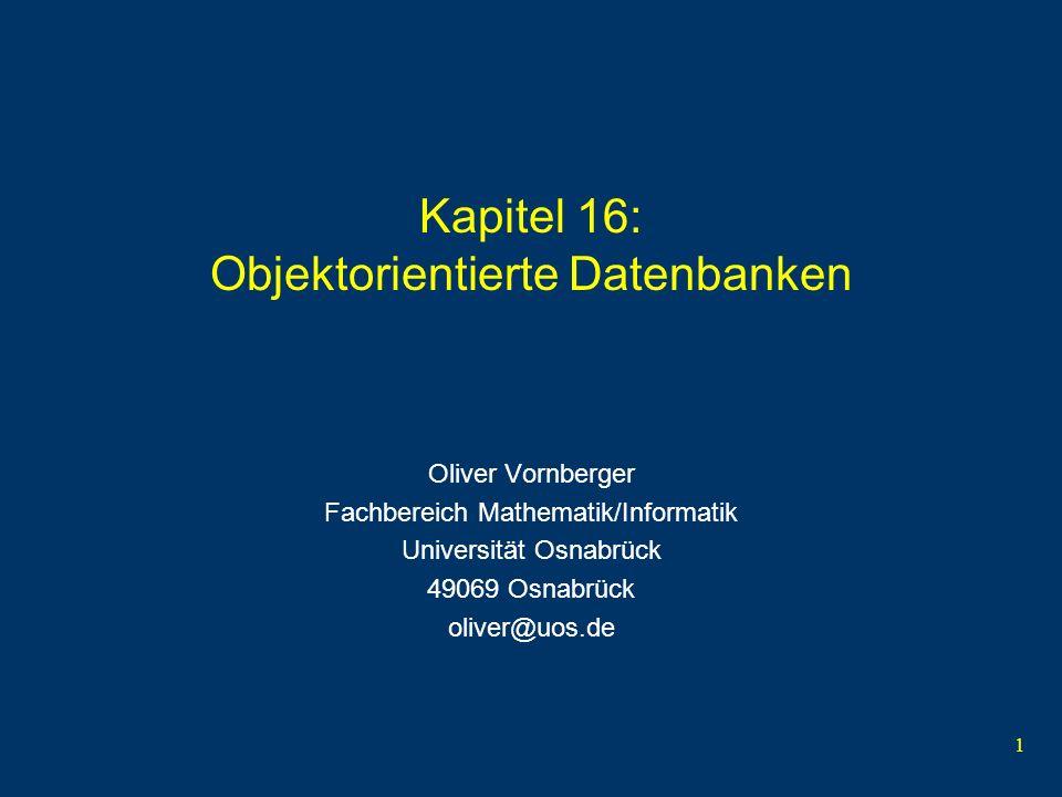 1 Kapitel 16: Objektorientierte Datenbanken Oliver Vornberger Fachbereich Mathematik/Informatik Universität Osnabrück 49069 Osnabrück oliver@uos.de