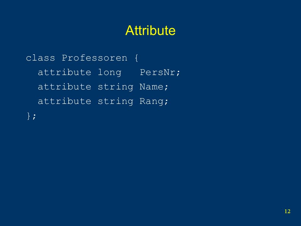 12 Attribute class Professoren { attribute long PersNr; attribute string Name; attribute string Rang; };