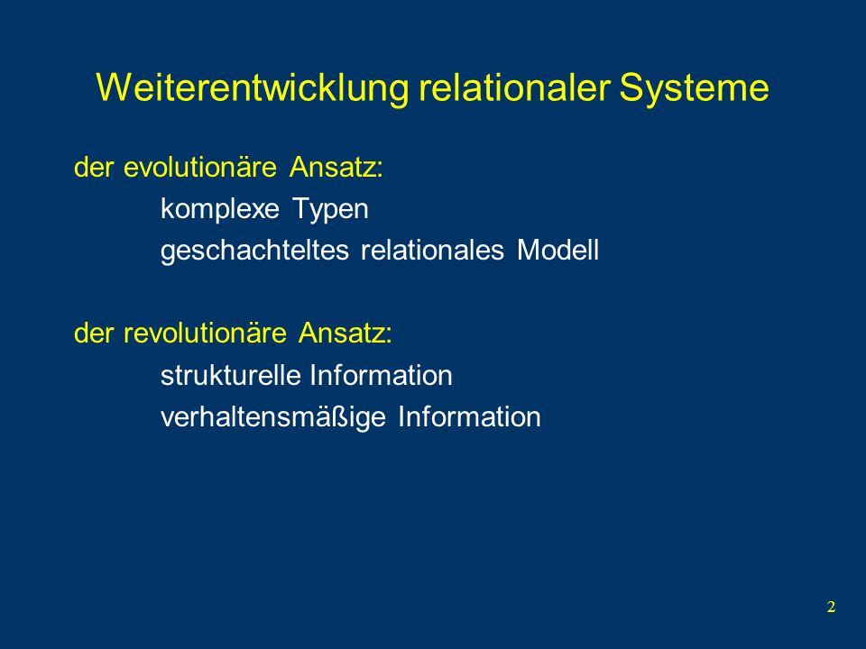 2 Weiterentwicklung relationaler Systeme der evolutionäre Ansatz: komplexe Typen geschachteltes relationales Modell der revolutionäre Ansatz: strukturelle Information verhaltensmäßige Information