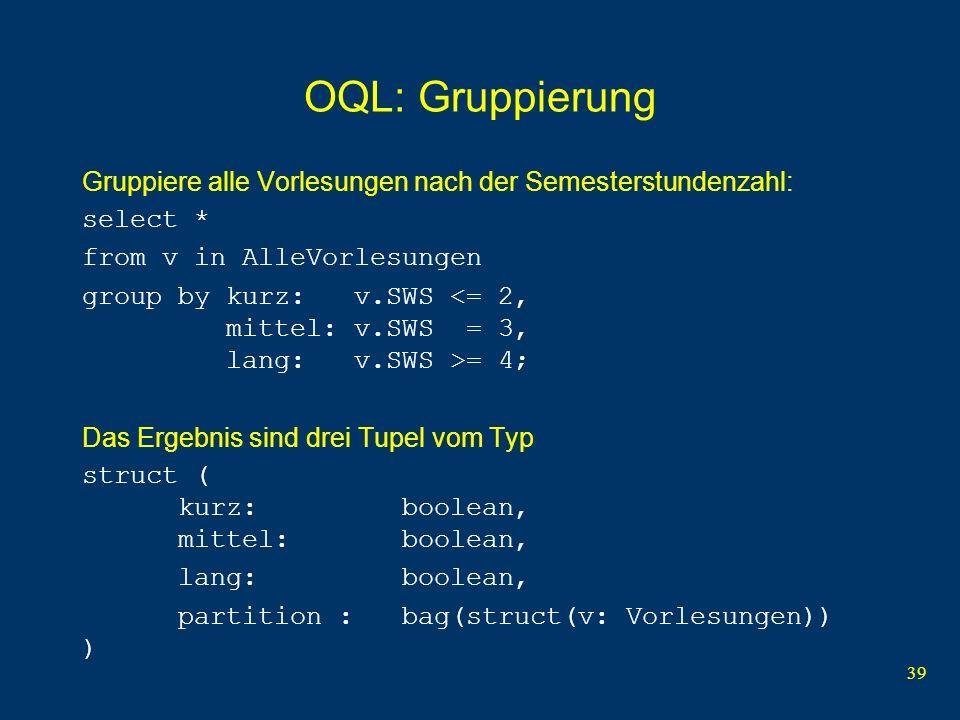 39 OQL: Gruppierung Gruppiere alle Vorlesungen nach der Semesterstundenzahl: select * from v in AlleVorlesungen group by kurz: v.SWS = 4; Das Ergebnis sind drei Tupel vom Typ struct ( kurz: boolean, mittel: boolean, lang: boolean, partition : bag(struct(v: Vorlesungen)) )