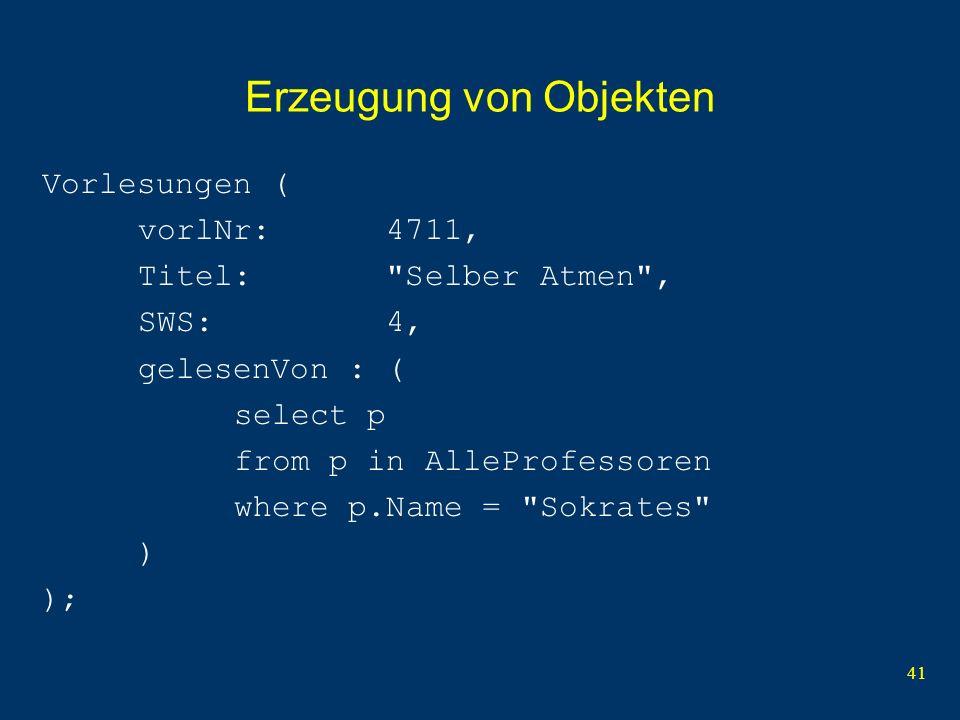 41 Erzeugung von Objekten Vorlesungen ( vorlNr: 4711, Titel: Selber Atmen , SWS: 4, gelesenVon : ( select p from p in AlleProfessoren where p.Name = Sokrates ) );