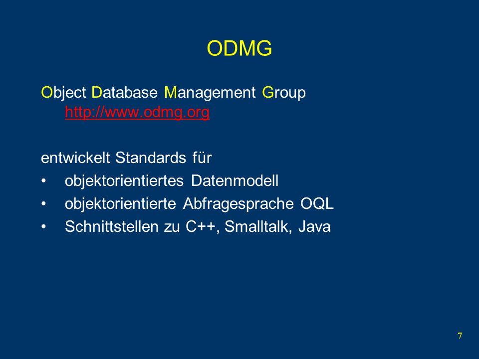 7 ODMG Object Database Management Group http://www.odmg.org http://www.odmg.org entwickelt Standards für objektorientiertes Datenmodell objektorientierte Abfragesprache OQL Schnittstellen zu C++, Smalltalk, Java